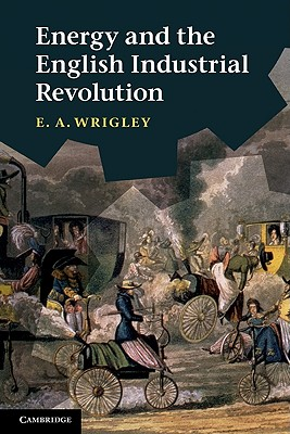 Energy and the English Industrial Revolution By Wrigley, E. A.